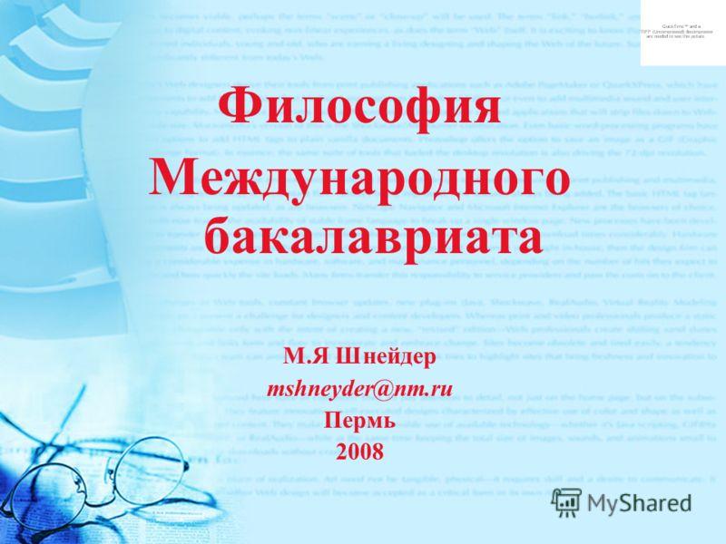Философия Международного бакалавриата М.Я Шнейдер mshneyder@nm.ru Пермь 2008