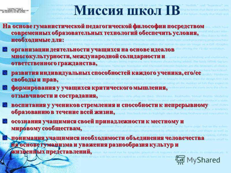 Миссия школ IB На основе гуманистической педагогической философии посредством современных образовательных технологий обеспечить условия, необходимые для: организации деятельности учащихся на основе идеалов многокультурности, международной солидарност