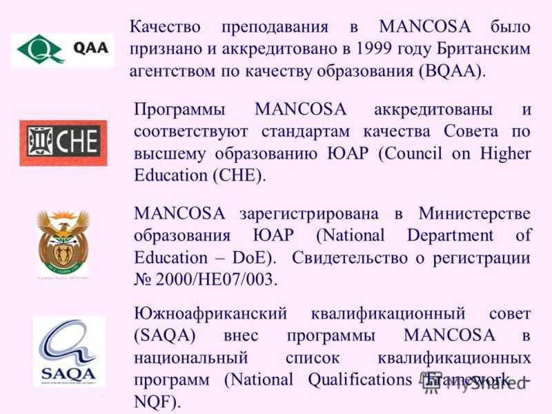 Качество преподавания в MANCOSA было признано и аккредитовано в 1999 году Британским агентством по качеству образования (BQAA). Программы MANCOSA аккредитованы и соответствуют стандартам качества Совета по высшему образованию ЮАР (Council on Higher E