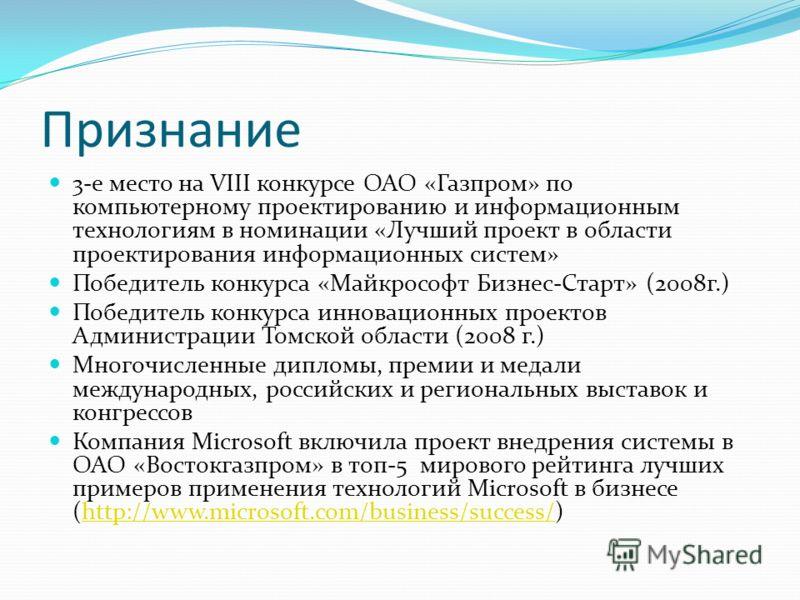 Признание 3-е место на VIII конкурсе ОАО «Газпром» по компьютерному проектированию и информационным технологиям в номинации «Лучший проект в области проектирования информационных систем» Победитель конкурса «Майкрософт Бизнес-Старт» (2008г.) Победите