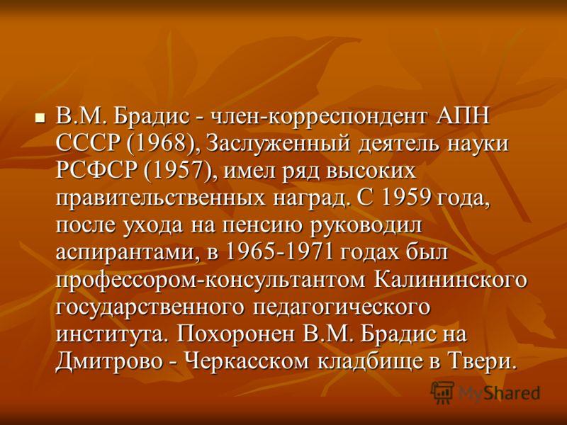 В.М. Брадис - член-корреспондент АПН СССР (1968), Заслуженный деятель науки РСФСР (1957), имел ряд высоких правительственных наград. С 1959 года, после ухода на пенсию руководил аспирантами, в 1965-1971 годах был профессором-консультантом Калининског