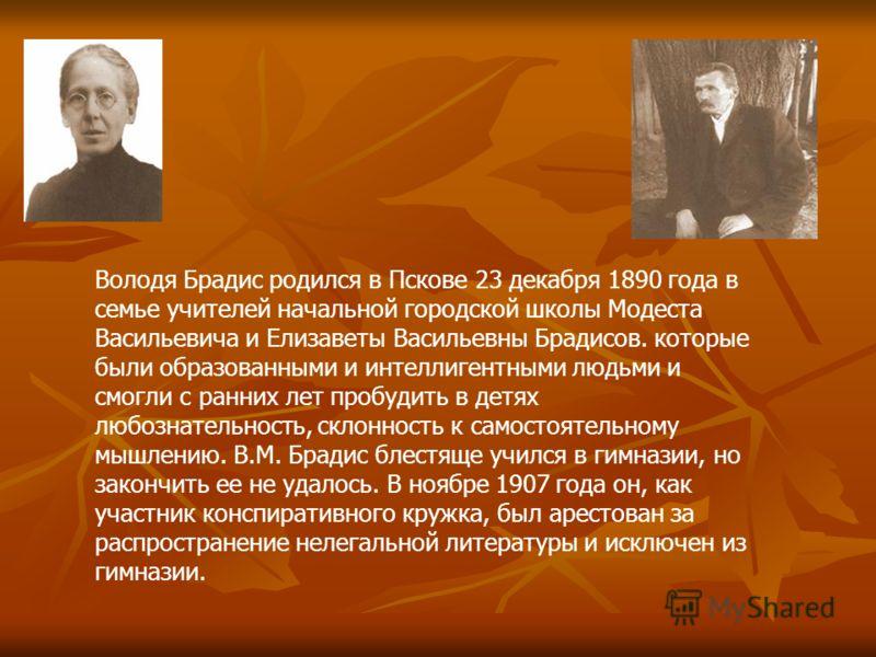 Володя Брадис родился в Пскове 23 декабря 1890 года в семье учителей начальной городской школы Модеста Васильевича и Елизаветы Васильевны Брадисов. которые были образованными и интеллигентными людьми и смогли с ранних лет пробудить в детях любознател