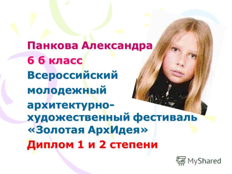 Панкова Александра 6 б класс Всероссийскиймолодежный архитектурно- художественный фестиваль «Золотая АрхИдея» Диплом 1 и 2 степени