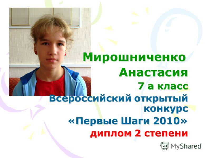 Мирошниченко МирошниченкоАнастасия 7 а класс Всероссийский открытый конкурс «Первые Шаги 2010» диплом 2 степени диплом 2 степени