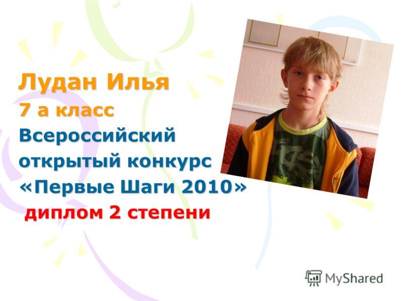 Лудан Илья 7 а класс Всероссийский открытый конкурс «Первые Шаги 2010» диплом 2 степени диплом 2 степени