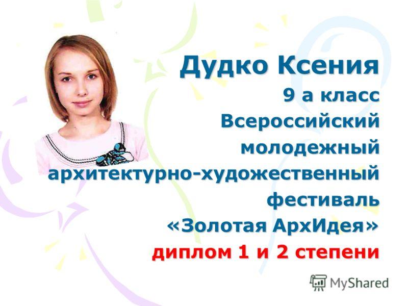 Дудко Ксения 9 а класс Всероссийскиймолодежныйархитектурно-художественныйфестиваль «Золотая АрхИдея» диплом 1 и 2 степени диплом 1 и 2 степени