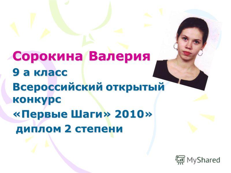 Сорокина Валерия 9 а класс Всероссийский открытый конкурс «Первые Шаги» 2010» диплом 2 степени диплом 2 степени