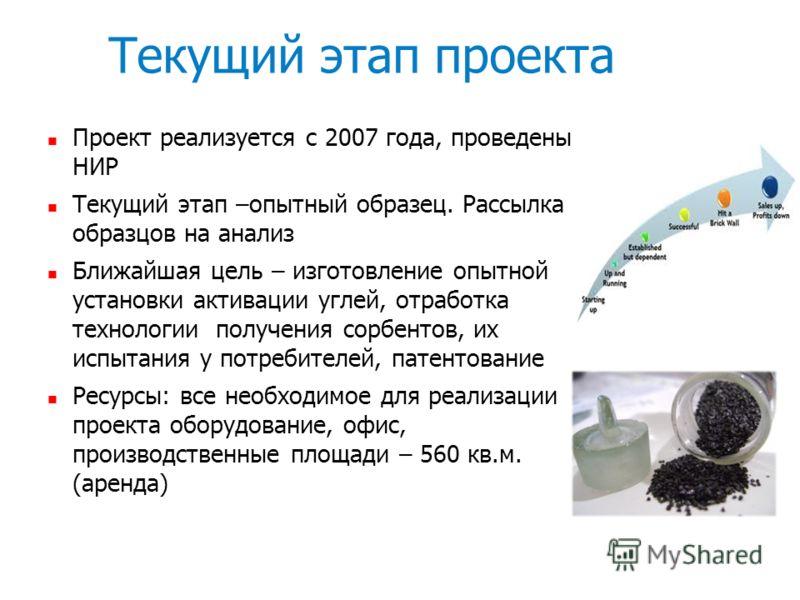 Текущий этап проекта Проект реализуется с 2007 года, проведены НИР Текущий этап –опытный образец. Рассылка образцов на анализ Ближайшая цель – изготовление опытной установки активации углей, отработка технологии получения сорбентов, их испытания у по