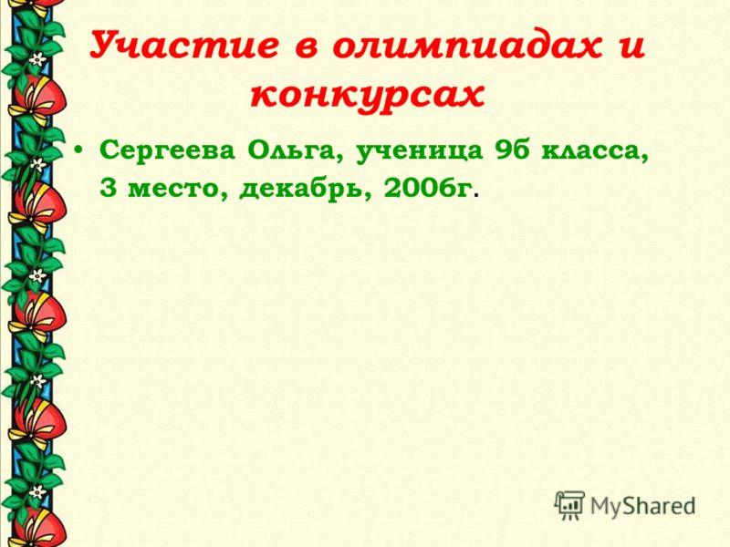 Участие в олимпиадах и конкурсах Сергеева Ольга, ученица 9б класса, 3 место, декабрь, 2006г.