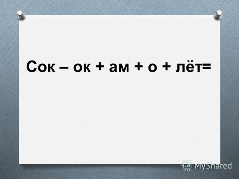 Сок – ок + ам + о + лёт =