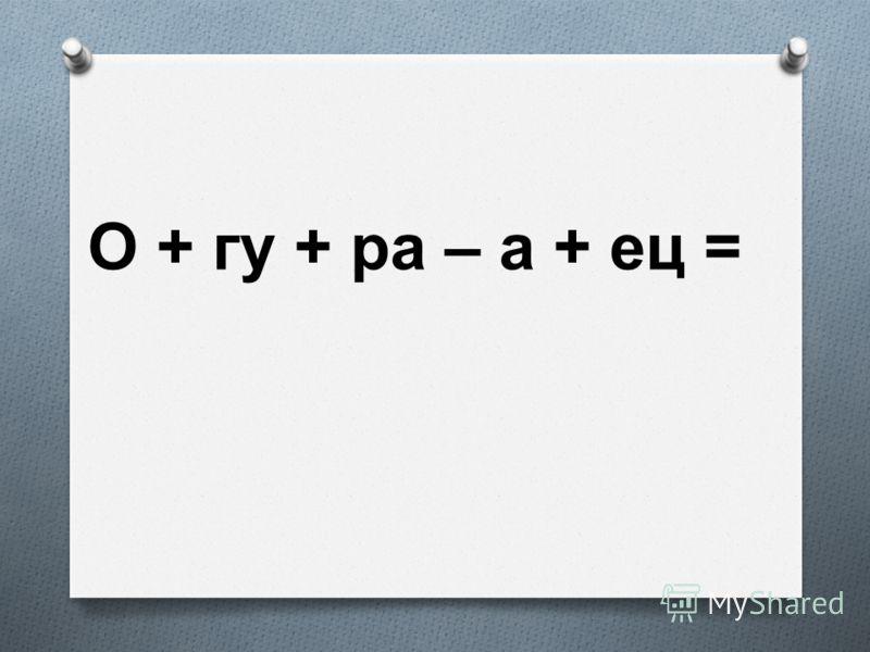 О + гу + ра – а + ец =
