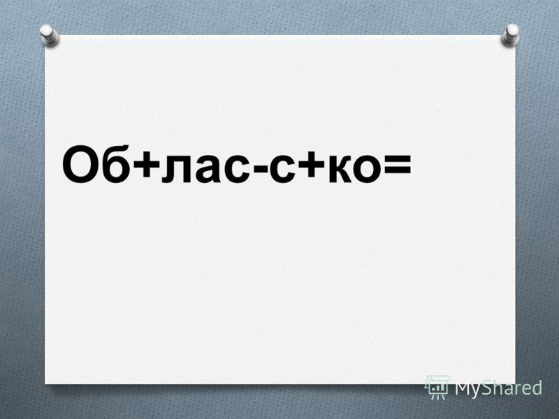 Об + лас - с + ко =