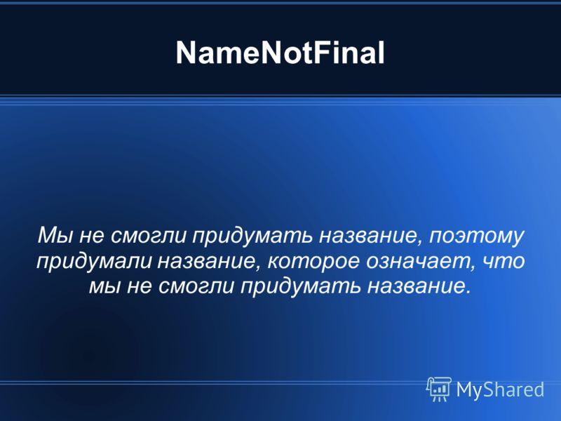 NameNotFinal Мы не смогли придумать название, поэтому придумали название, которое означает, что мы не смогли придумать название.