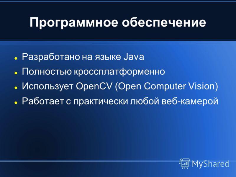 Программное обеспечение Разработано на языке Java Полностью кроссплатформенно Использует OpenCV (Open Computer Vision) Работает с практически любой веб-камерой