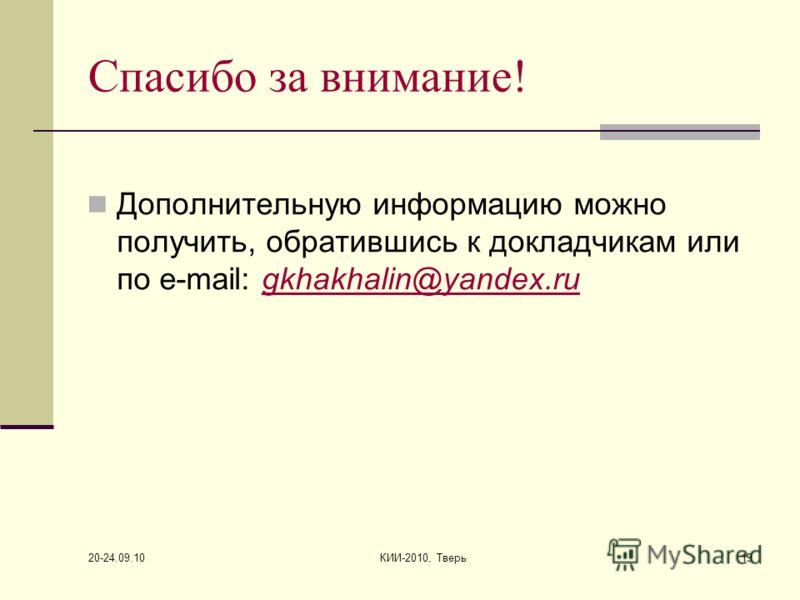 20-24.09.10 КИИ-2010, Тверь19 Спасибо за внимание! Дополнительную информацию можно получить, обратившись к докладчикам или по e-mail: gkhakhalin@yandex.rugkhakhalin@yandex.ru