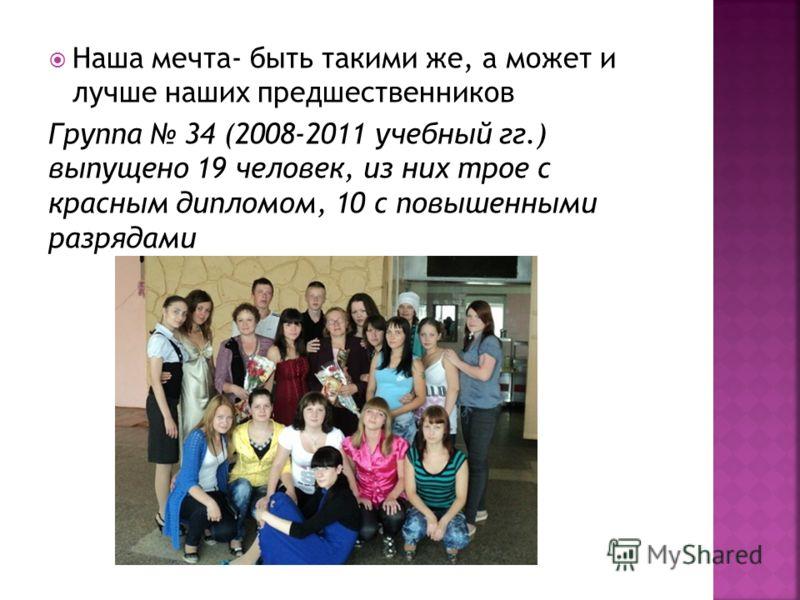 Наша мечта- быть такими же, а может и лучше наших предшественников Группа 34 (2008-2011 учебный гг.) выпущено 19 человек, из них трое с красным дипломом, 10 с повышенными разрядами