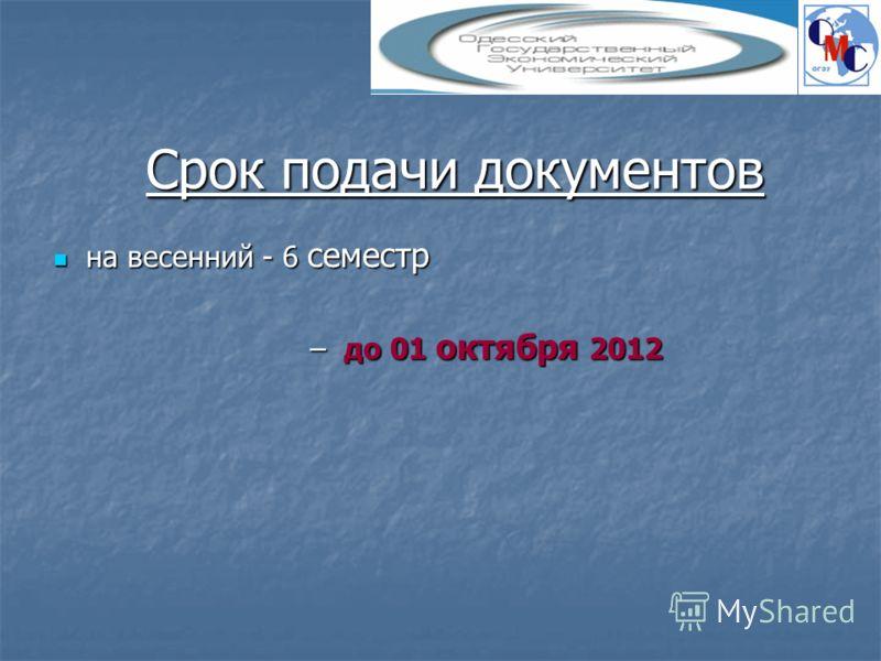 Срок подачи документов на весенний - 6 семестр на весенний - 6 семестр – до 01 октября 2012 – до 01 октября 2012