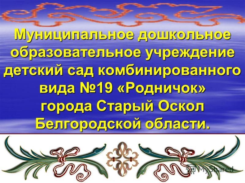 Муниципальное дошкольное образовательное учреждение детский сад комбинированного вида 19 «Родничок» города Старый Оскол Белгородской области.