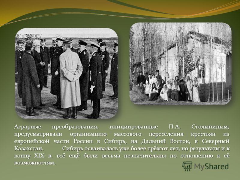 Аграрные преобразования, инициированные П.А. Столыпиным, предусматривали организацию массового переселения крестьян из европейской части России в Сибирь, на Дальний Восток, в Северный Казахстан.Сибирь осваивалась уже более трёхсот лет, но результаты