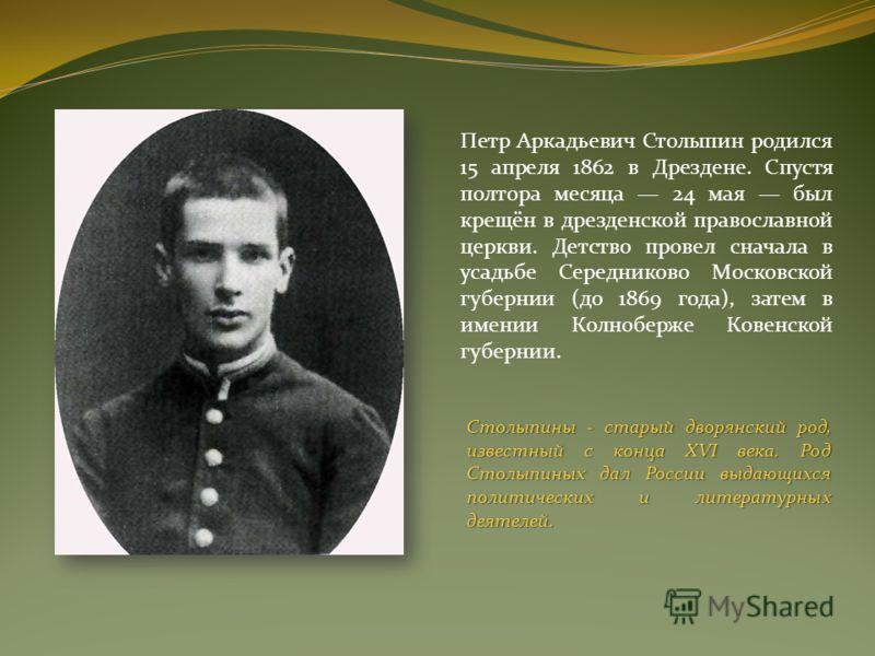 Петр Аркадьевич Столыпин родился 15 апреля 1862 в Дрездене. Спустя полтора месяца 24 мая был крещён в дрезденской православной церкви. Детство провел сначала в усадьбе Середниково Московской губернии (до 1869 года), затем в имении Колноберже Ковенско