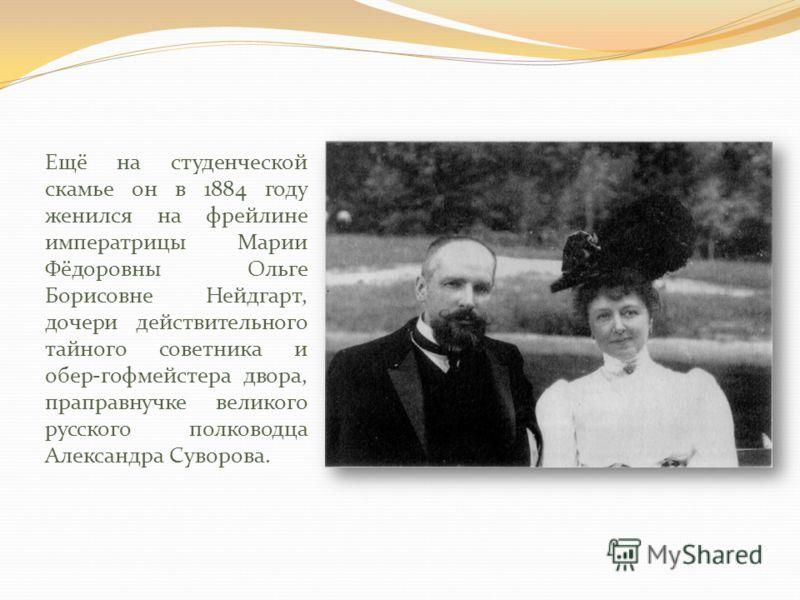 Ещё на студенческой скамье он в 1884 году женился на фрейлине императрицы Марии Фёдоровны Ольге Борисовне Нейдгарт, дочери действительного тайного советника и обер-гофмейстера двора, праправнучке великого русского полководца Александра Суворова.