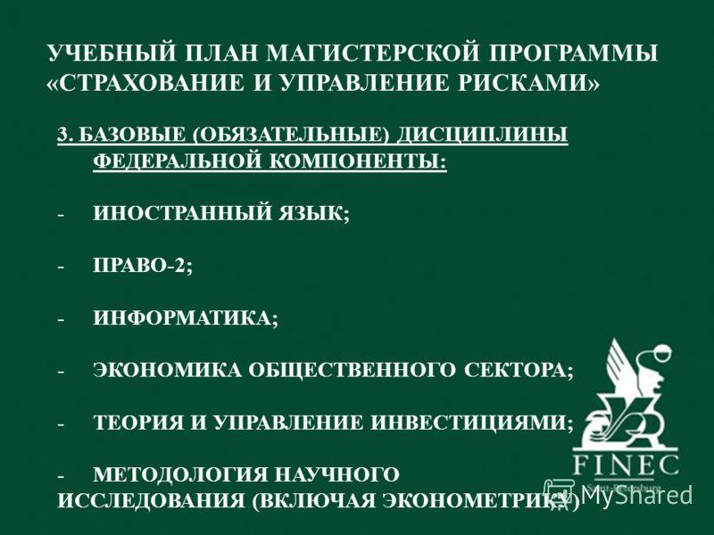 УЧЕБНЫЙ ПЛАН МАГИСТЕРСКОЙ ПРОГРАММЫ «СТРАХОВАНИЕ И УПРАВЛЕНИЕ РИСКАМИ» 3. БАЗОВЫЕ (ОБЯЗАТЕЛЬНЫЕ) ДИСЦИПЛИНЫ ФЕДЕРАЛЬНОЙ КОМПОНЕНТЫ: -ИНОСТРАННЫЙ ЯЗЫК; -ПРАВО-2; -ИНФОРМАТИКА; -ЭКОНОМИКА ОБЩЕСТВЕННОГО СЕКТОРА; -ТЕОРИЯ И УПРАВЛЕНИЕ ИНВЕСТИЦИЯМИ; -МЕТОД