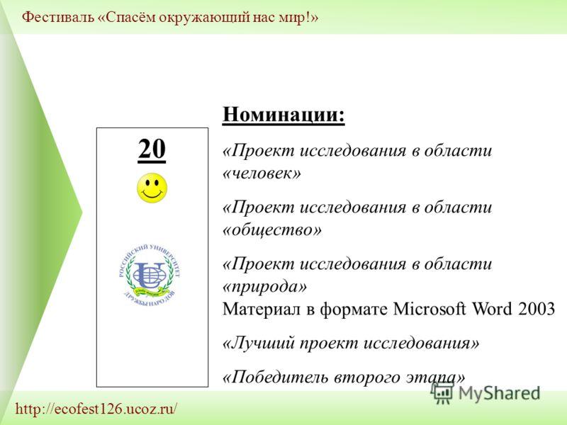 http://ecofest126.ucoz.ru/ Фестиваль «Спасём окружающий нас мир!» 20 \ Номинации: «Проект исследования в области «человек» «Проект исследования в области «общество» «Проект исследования в области «природа» Материал в формате Microsoft Word 2003 «Лучш