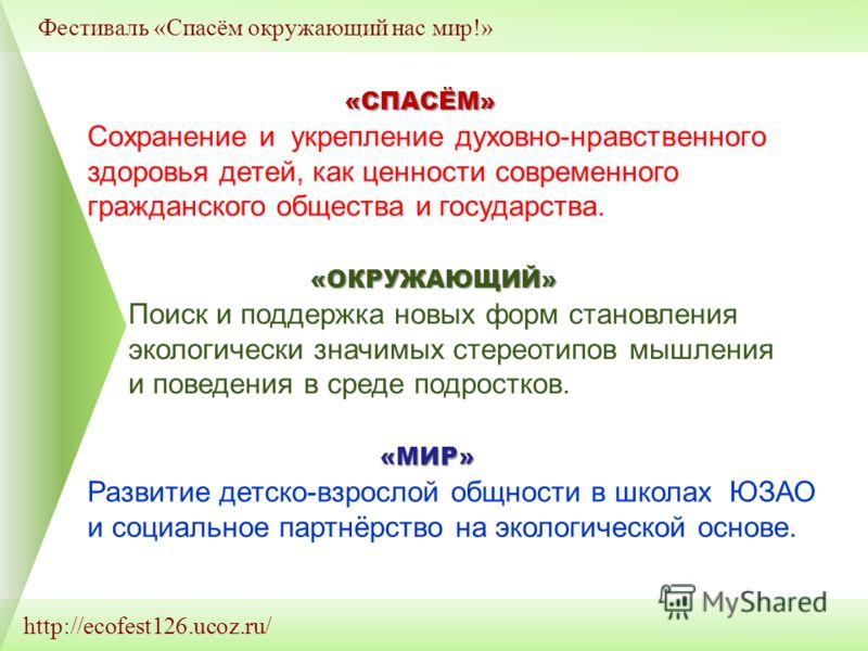 http://ecofest126.ucoz.ru/ Фестиваль «Спасём окружающий нас мир!» «СПАСЁМ» «ОКРУЖАЮЩИЙ» «МИР» Сохранение и укрепление духовно-нравственного здоровья детей, как ценности современного гражданского общества и государства. Поиск и поддержка новых форм ст
