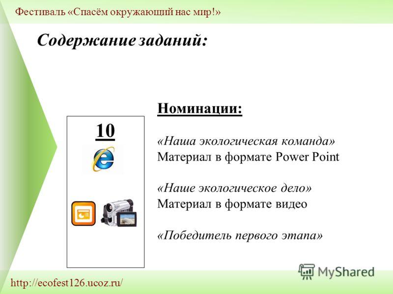 http://ecofest126.ucoz.ru/ Фестиваль «Спасём окружающий нас мир!» 10 Номинации: «Наша экологическая команда» Материал в формате Power Point «Наше экологическое дело» Материал в формате видео «Победитель первого этапа» Содержание заданий: