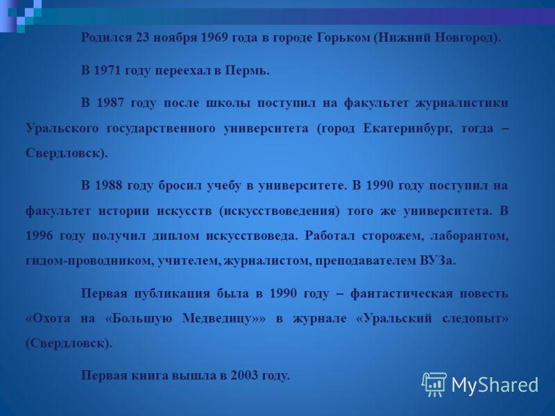 Родился 23 ноября 1969 года в городе Горьком (Нижний Новгород). В 1971 году переехал в Пермь. В 1987 году после школы поступил на факультет журналистики Уральского государственного университета (город Екатеринбург, тогда – Свердловск). В 1988 году бр