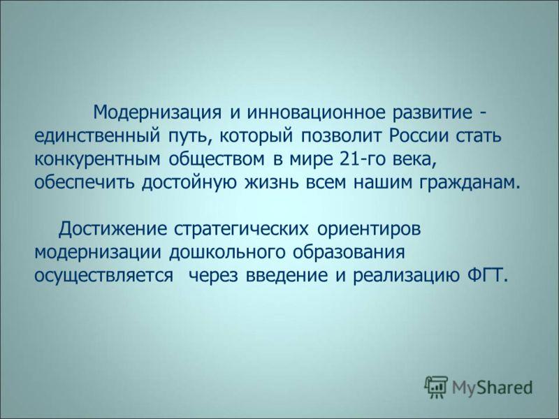 Модернизация и инновационное развитие - единственный путь, который позволит России стать конкурентным обществом в мире 21-го века, обеспечить достойную жизнь всем нашим гражданам. Достижение стратегических ориентиров модернизации дошкольного образова