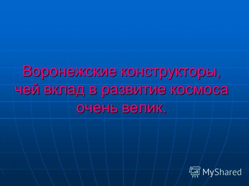 Воронежские конструкторы, чей вклад в развитие космоса очень велик.