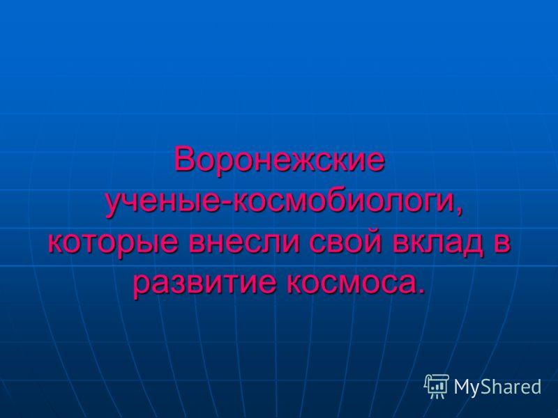 Воронежские ученые-космобиологи, которые внесли свой вклад в развитие космоса.