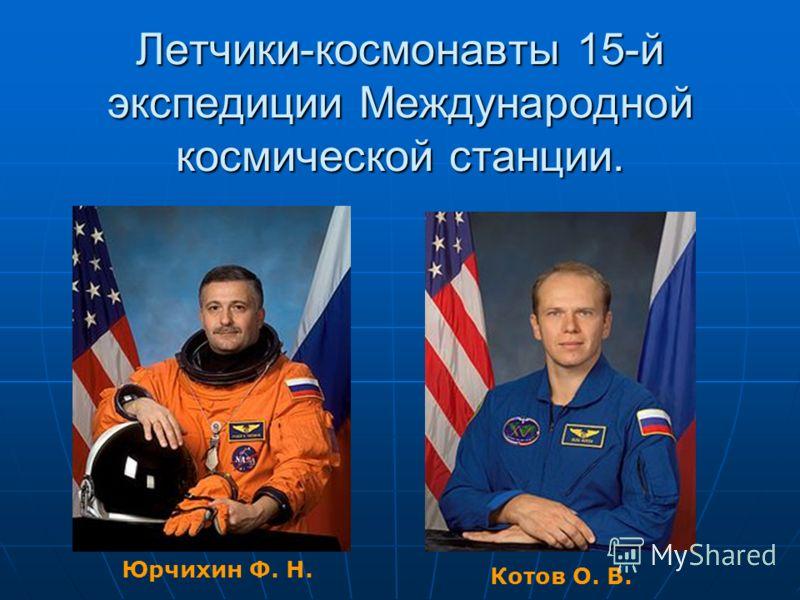 Летчики-космонавты 15-й экспедиции Международной космической станции. Котов О. В. Юрчихин Ф. Н.
