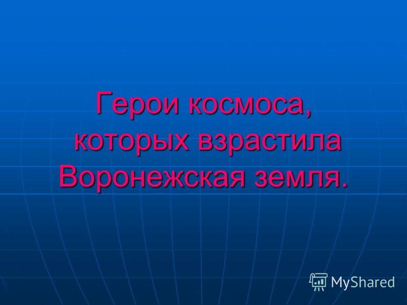 Герои космоса, которых взрастила Воронежская земля.