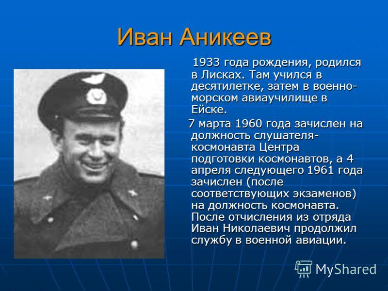 Иван Аникеев 1933 года рождения, родился в Лисках. Там учился в десятилетке, затем в военно- морском авиаучилище в Ейске. 1933 года рождения, родился в Лисках. Там учился в десятилетке, затем в военно- морском авиаучилище в Ейске. 7 марта 1960 года з