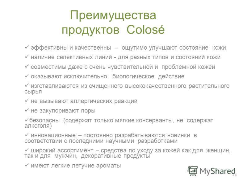 14 Преимущества продуктов Colosé эффективны и качественны – ощутимо улучшают состояние кожи наличие селективных линий - для разных типов и состояний кожи совместимы даже с очень чувствительной и проблемной кожей оказывают исключительно биологическое