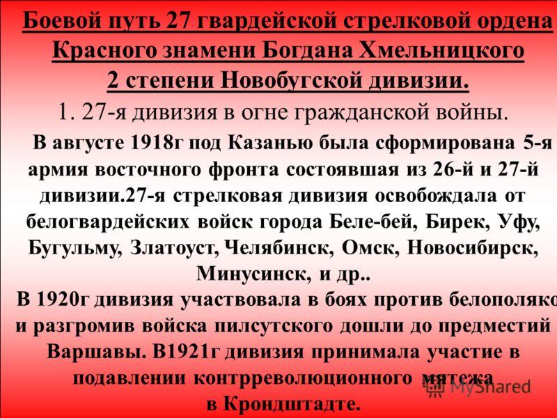 8 Боевой путь 27 гвардейской стрелковой ордена Красного знамени Богдана Хмельницкого 2 степени Новобугской дивизии. 1. 27-я дивизия в огне гражданской войны. В августе 1918г под Казанью была сформирована 5-я армия восточного фронта состоявшая из 26-й