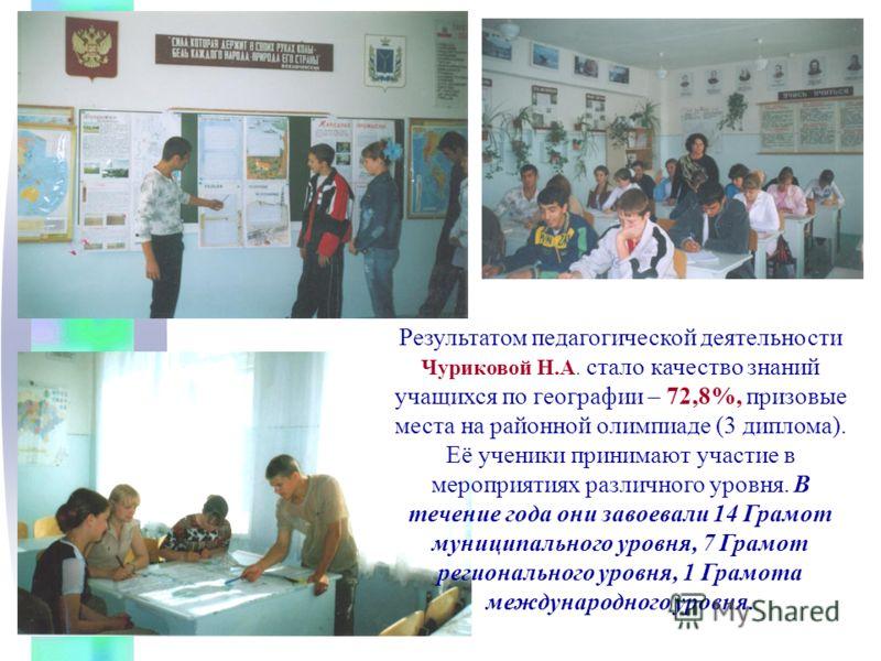 Результатом педагогической деятельности Чуриковой Н.А. стало качество знаний учащихся по географии – 72,8%, призовые места на районной олимпиаде (3 диплома). Её ученики принимают участие в мероприятиях различного уровня. В течение года они завоевали