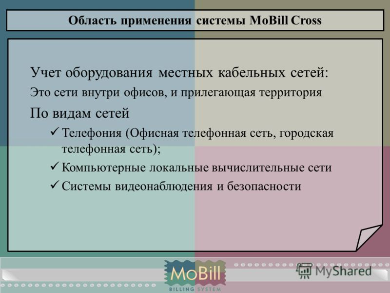 Область применения системы MoBill Cross Учет оборудования местных кабельных сетей: Это сети внутри офисов, и прилегающая территория По видам сетей Телефония (Офисная телефонная сеть, городская телефонная сеть); Компьютерные локальные вычислительные с