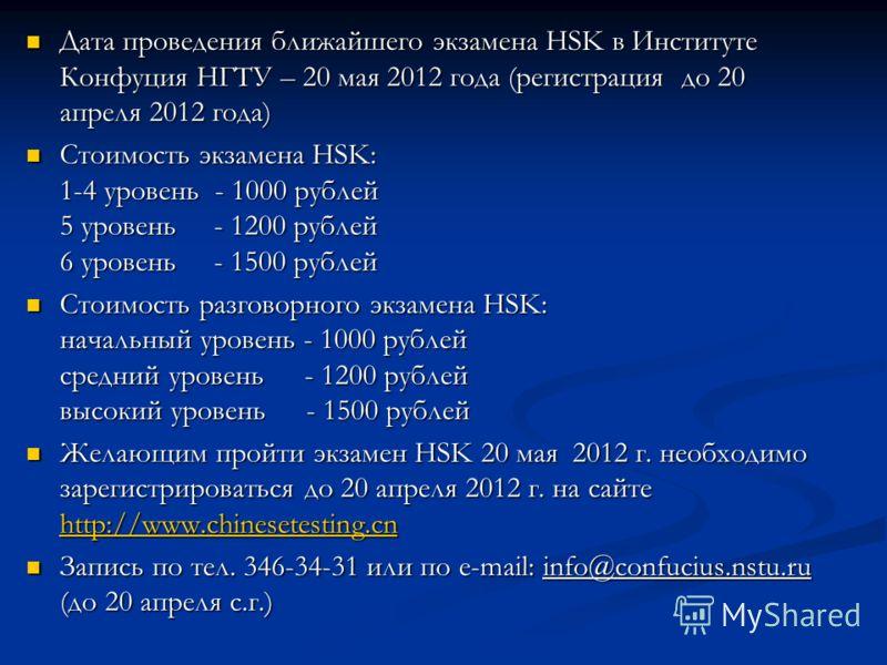 Дата проведения ближайшего экзамена HSK в Институте Конфуция НГТУ – 20 мая 2012 года (регистрация до 20 апреля 2012 года) Дата проведения ближайшего экзамена HSK в Институте Конфуция НГТУ – 20 мая 2012 года (регистрация до 20 апреля 2012 года) Стоимо