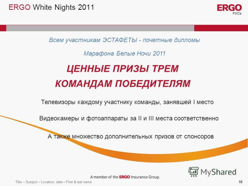 Title – Subject – Location, date – First & last name18 ERGO White Nights 2011 Всем участникам ЭСТАФЕТЫ - почетные дипломы Марафона Белые Ночи 2011 ЦЕННЫЕ ПРИЗЫ ТРЕМ КОМАНДАМ ПОБЕДИТЕЛЯМ Телевизоры каждому участнику команды, занявшей I место Видеокаме