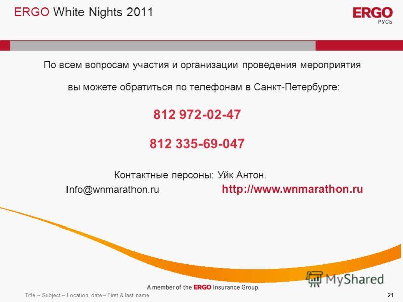 Title – Subject – Location, date – First & last name21 ERGO White Nights 2011 По всем вопросам участия и организации проведения мероприятия вы можете обратиться по телефонам в Санкт-Петербурге: 812 972-02-47 812 335-69-047 Info@wnmarathon.ru http://w