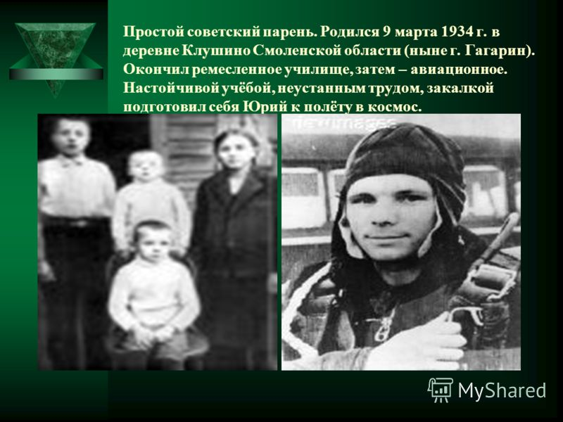 Простой советский парень. Родился 9 марта 1934 г. в деревне Клушино Смоленской области (ныне г. Гагарин). Окончил ремесленное училище, затем – авиационное. Настойчивой учёбой, неустанным трудом, закалкой подготовил себя Юрий к полёту в космос.