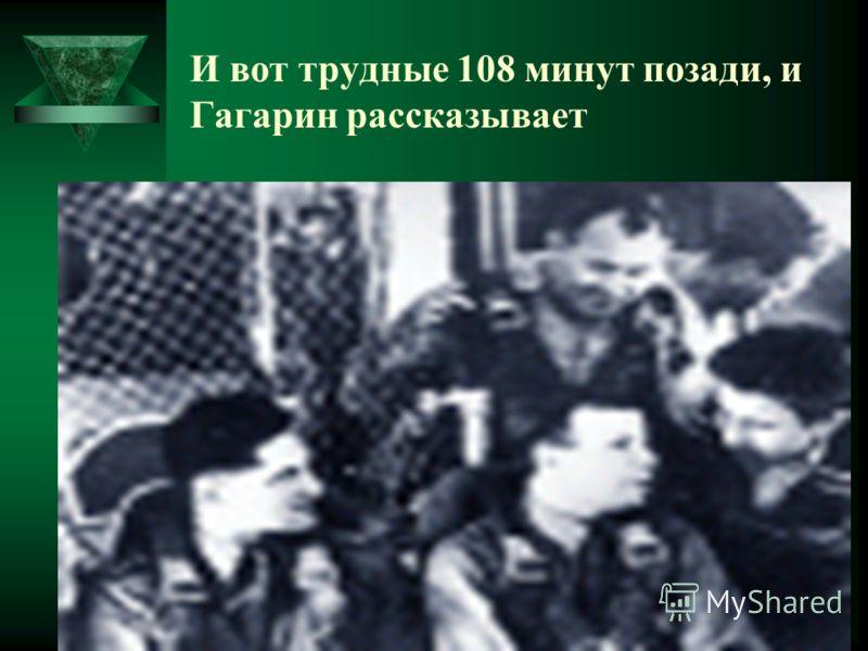 И вот трудные 108 минут позади, и Гагарин рассказывает
