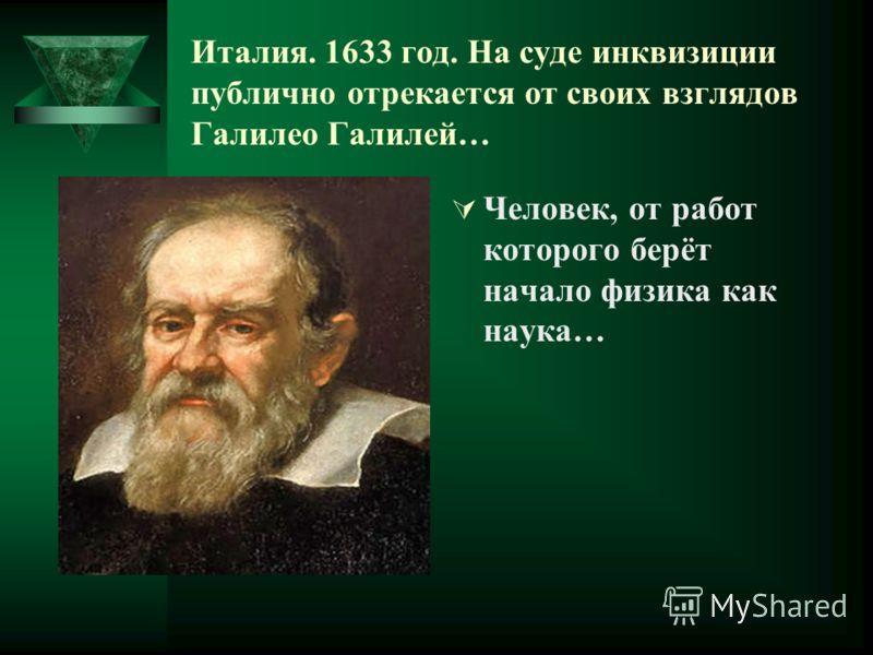 Италия. 1633 год. На суде инквизиции публично отрекается от своих взглядов Галилео Галилей… Человек, от работ которого берёт начало физика как наука…