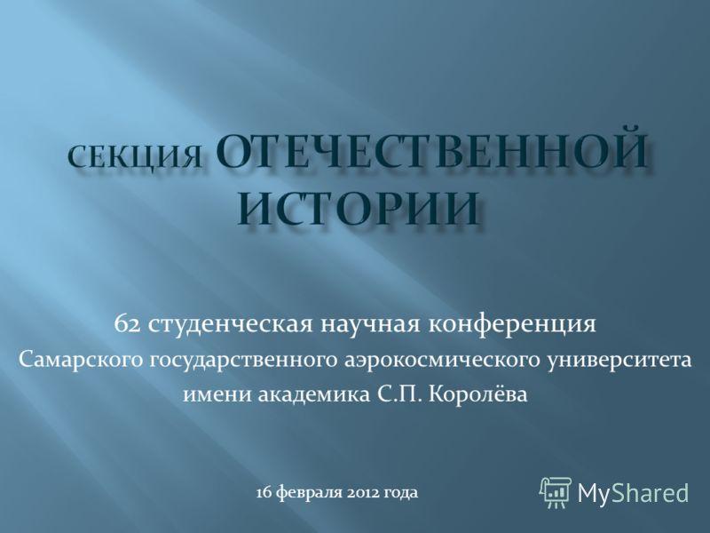 62 студенческая научная конференция Самарского государственного аэрокосмического университета имени академика С.П. Королёва 16 февраля 2012 года