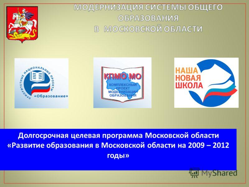 Долгосрочная целевая программа Московской области « Развитие образования в Московской области на 2009 – 2012 годы »
