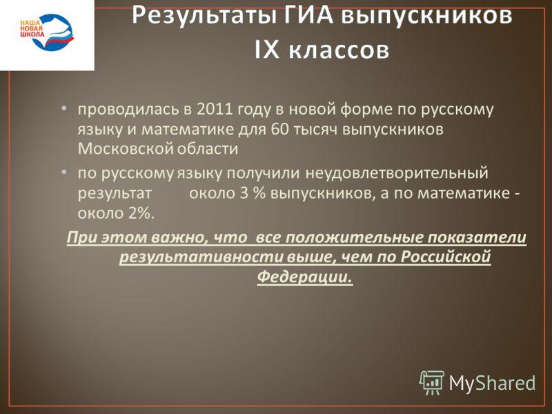 проводилась в 2011 году в новой форме по русскому языку и математике для 60 тысяч выпускников Московской области по русскому языку получили неудовлетворительный результат около 3 % выпускников, а по математике - около 2%. При этом важно, что все поло
