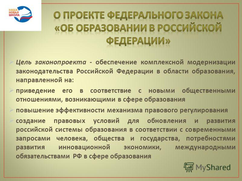 Цель законопроекта - обеспечение комплексной модернизации законодательства Российской Федерации в области образования, направленной на : приведение его в соответствие с новыми общественными отношениями, возникающими в сфере образования повышение эффе